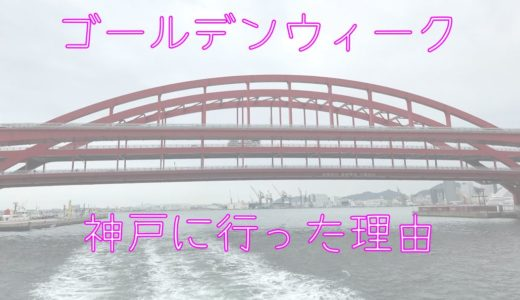 GW2019旅行記。神戸に行きたかった理由は「パパの歴史」